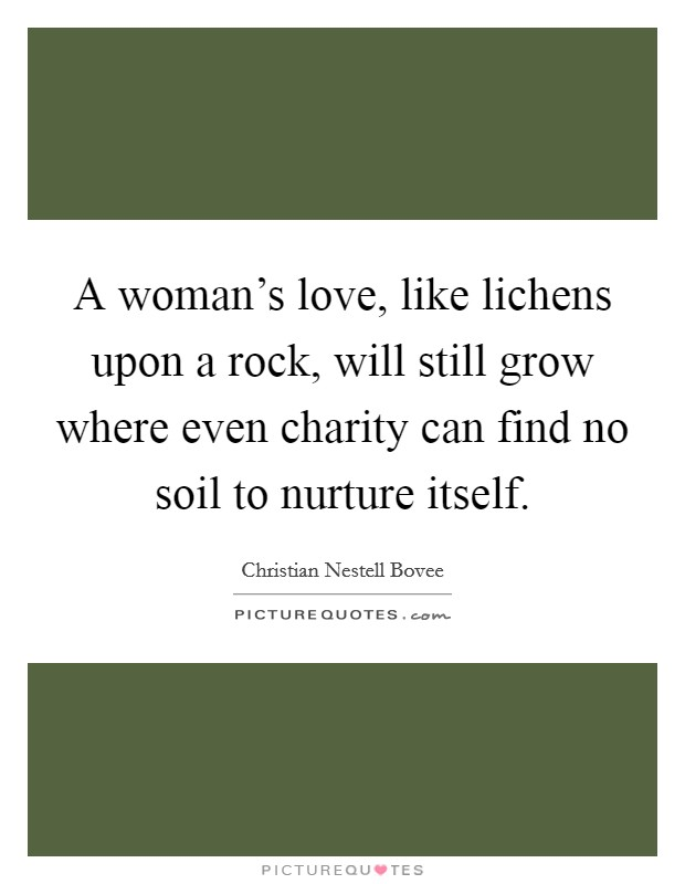 A woman's love, like lichens upon a rock, will still grow where even charity can find no soil to nurture itself Picture Quote #1