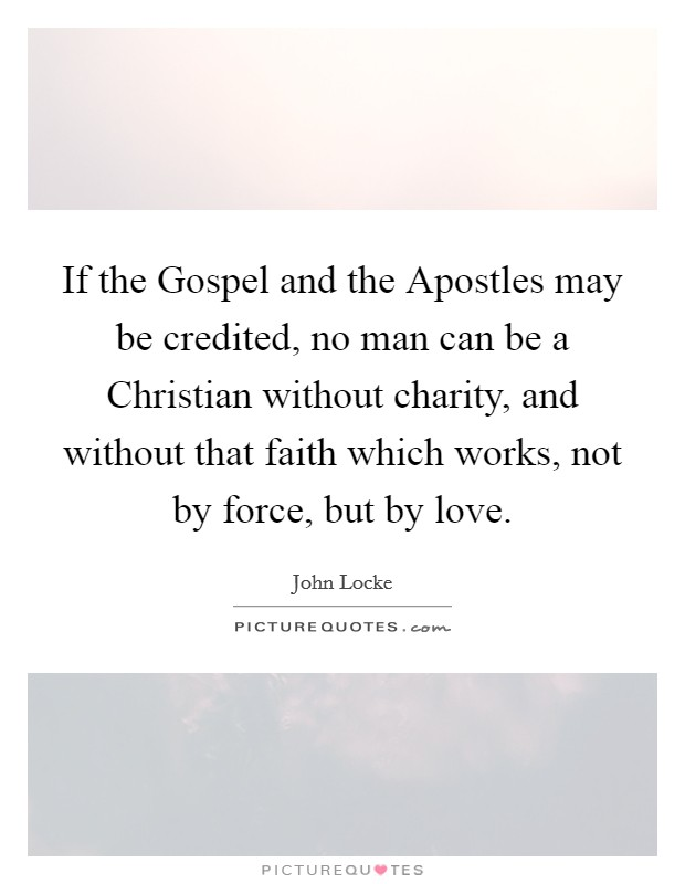 If the Gospel and the Apostles may be credited, no man can be a Christian without charity, and without that faith which works, not by force, but by love Picture Quote #1