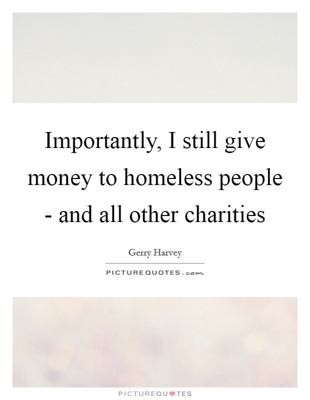 Importantly, I still give money to homeless people - and all other charities Picture Quote #1
