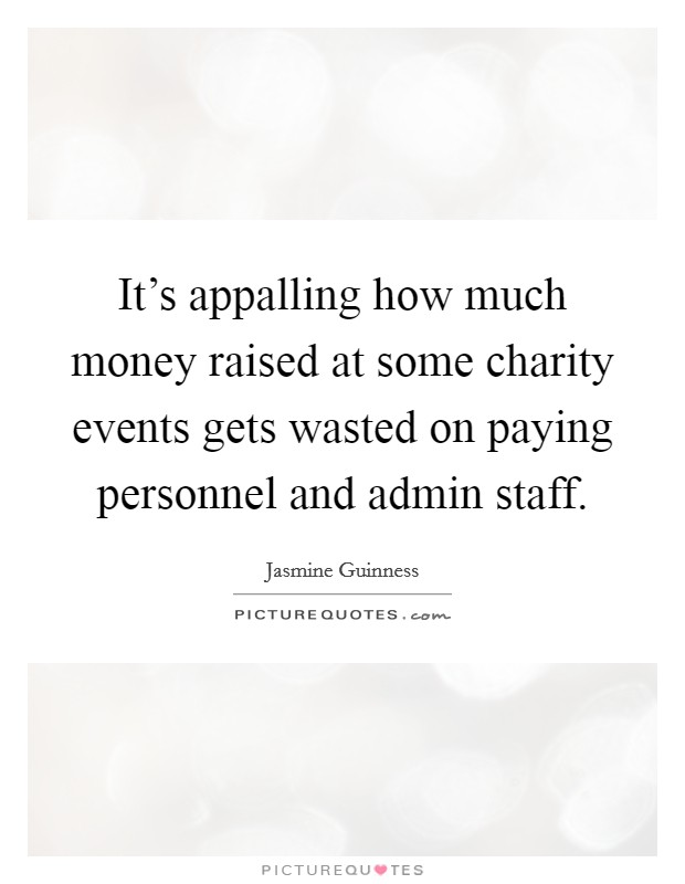 It's appalling how much money raised at some charity events gets wasted on paying personnel and admin staff Picture Quote #1