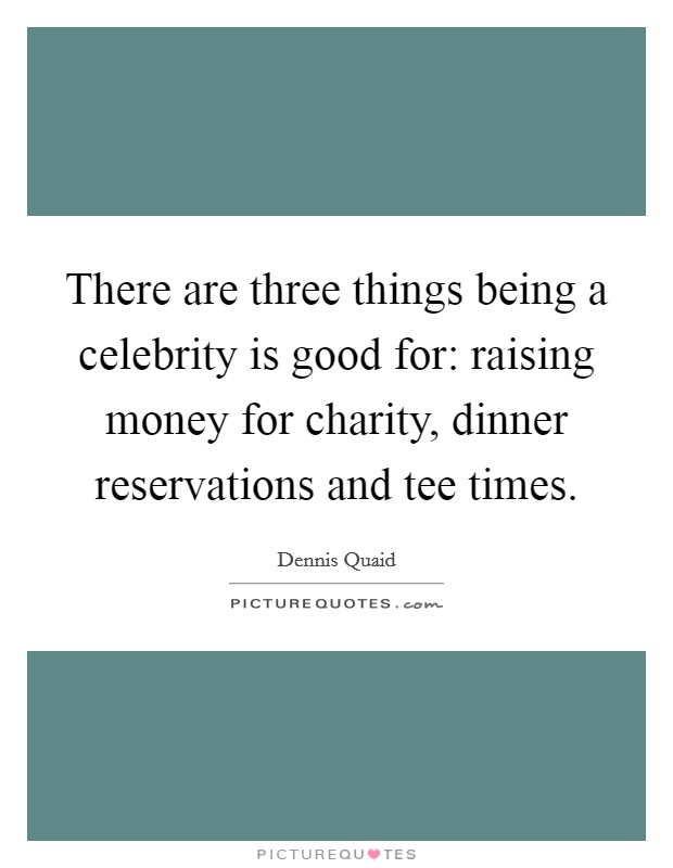 There are three things being a celebrity is good for: raising money for charity, dinner reservations and tee times Picture Quote #1