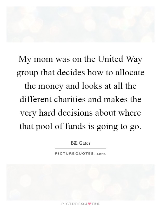 My mom was on the United Way group that decides how to allocate the money and looks at all the different charities and makes the very hard decisions about where that pool of funds is going to go Picture Quote #1