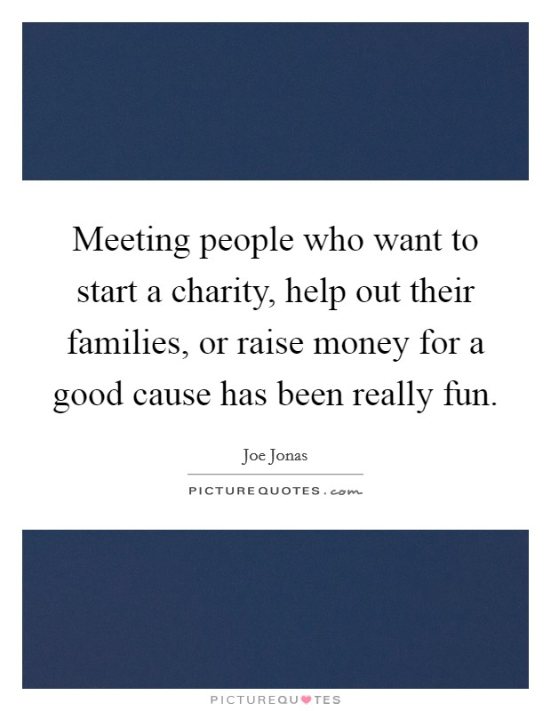 Meeting people who want to start a charity, help out their families, or raise money for a good cause has been really fun Picture Quote #1
