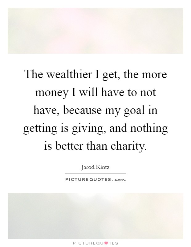 The wealthier I get, the more money I will have to not have, because my goal in getting is giving, and nothing is better than charity Picture Quote #1