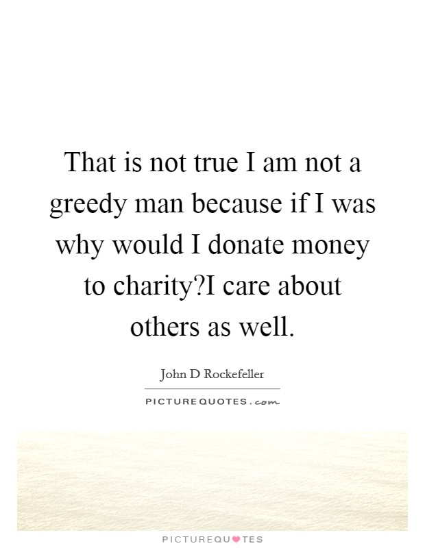 That is not true I am not a greedy man because if I was why would I donate money to charity?I care about others as well Picture Quote #1