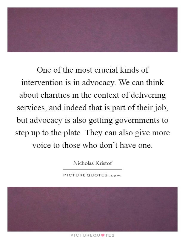 One of the most crucial kinds of intervention is in advocacy. We can think about charities in the context of delivering services, and indeed that is part of their job, but advocacy is also getting governments to step up to the plate. They can also give more voice to those who don't have one Picture Quote #1