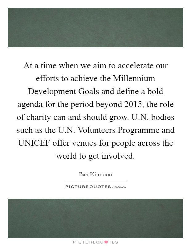 At a time when we aim to accelerate our efforts to achieve the Millennium Development Goals and define a bold agenda for the period beyond 2015, the role of charity can and should grow. U.N. bodies such as the U.N. Volunteers Programme and UNICEF offer venues for people across the world to get involved Picture Quote #1