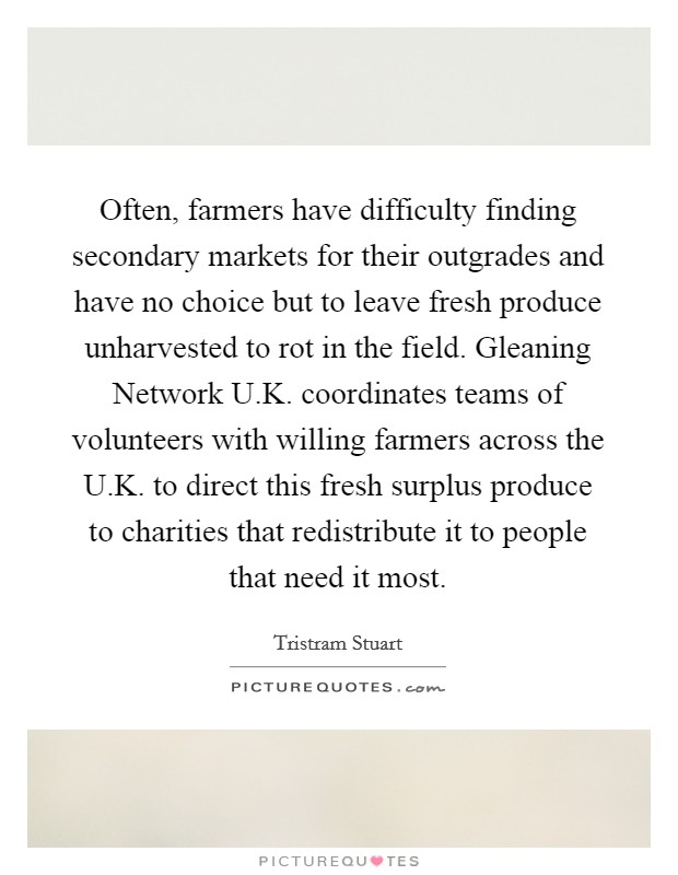 Often, farmers have difficulty finding secondary markets for their outgrades and have no choice but to leave fresh produce unharvested to rot in the field. Gleaning Network U.K. coordinates teams of volunteers with willing farmers across the U.K. to direct this fresh surplus produce to charities that redistribute it to people that need it most Picture Quote #1