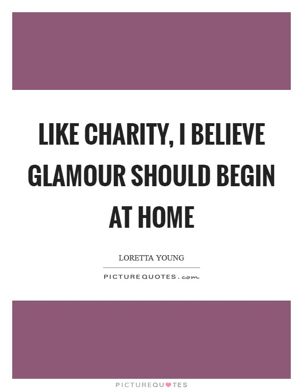 Like charity, I believe glamour should begin at home Picture Quote #1