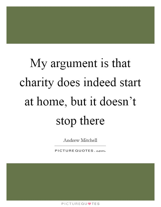 My argument is that charity does indeed start at home, but it doesn't stop there Picture Quote #1