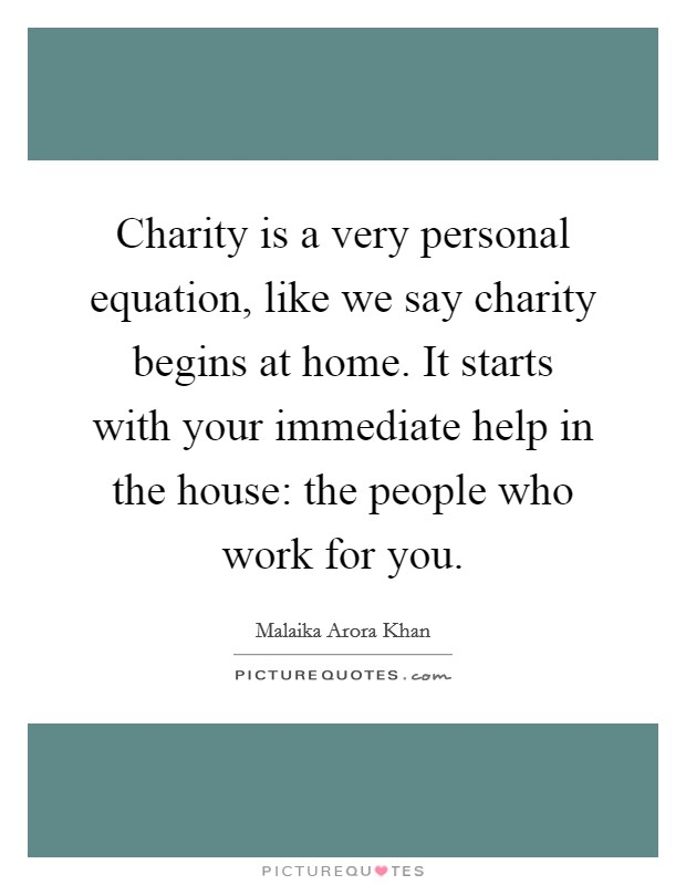 Charity is a very personal equation, like we say charity begins at home. It starts with your immediate help in the house: the people who work for you Picture Quote #1