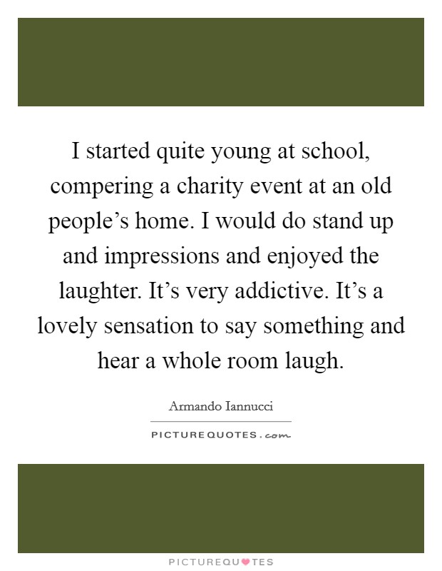 I started quite young at school, compering a charity event at an old people's home. I would do stand up and impressions and enjoyed the laughter. It's very addictive. It's a lovely sensation to say something and hear a whole room laugh Picture Quote #1