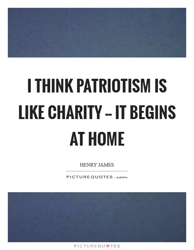 I think patriotism is like charity -- it begins at home Picture Quote #1