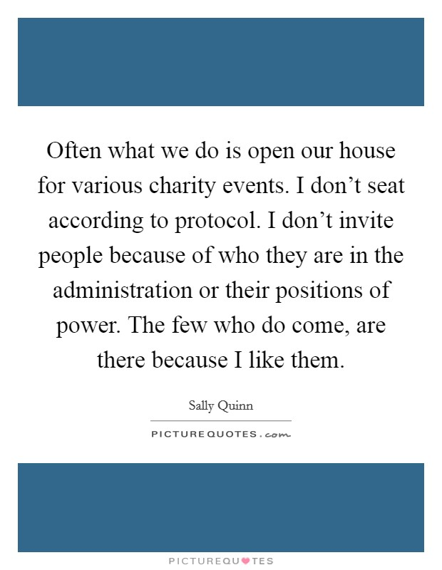 Often what we do is open our house for various charity events. I don't seat according to protocol. I don't invite people because of who they are in the administration or their positions of power. The few who do come, are there because I like them Picture Quote #1
