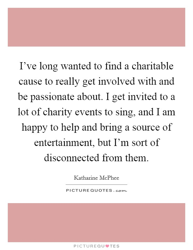 I've long wanted to find a charitable cause to really get involved with and be passionate about. I get invited to a lot of charity events to sing, and I am happy to help and bring a source of entertainment, but I'm sort of disconnected from them Picture Quote #1