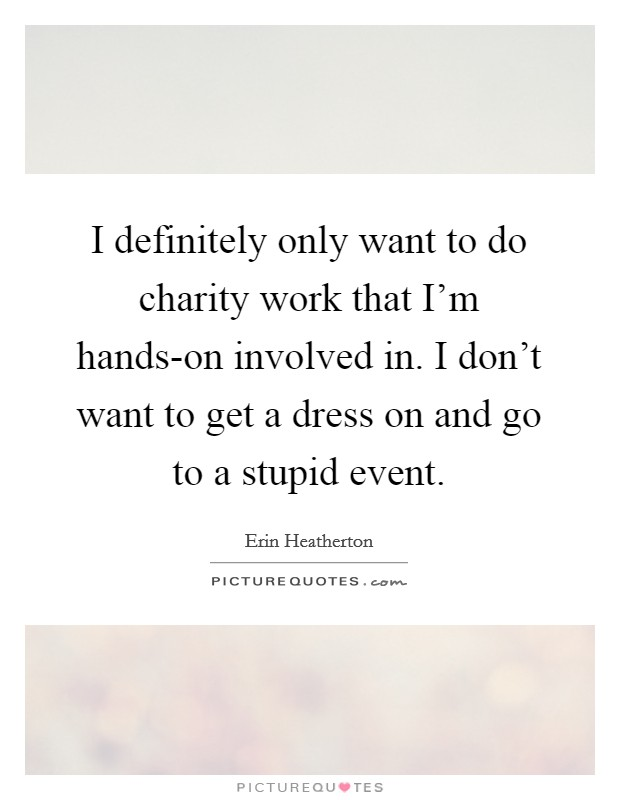 I definitely only want to do charity work that I'm hands-on involved in. I don't want to get a dress on and go to a stupid event Picture Quote #1