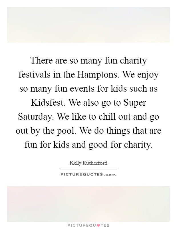 There are so many fun charity festivals in the Hamptons. We enjoy so many fun events for kids such as Kidsfest. We also go to Super Saturday. We like to chill out and go out by the pool. We do things that are fun for kids and good for charity Picture Quote #1