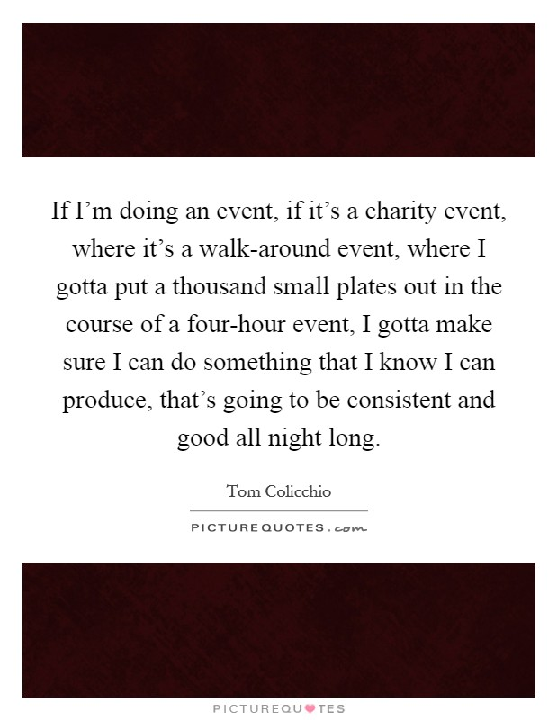 If I'm doing an event, if it's a charity event, where it's a walk-around event, where I gotta put a thousand small plates out in the course of a four-hour event, I gotta make sure I can do something that I know I can produce, that's going to be consistent and good all night long Picture Quote #1