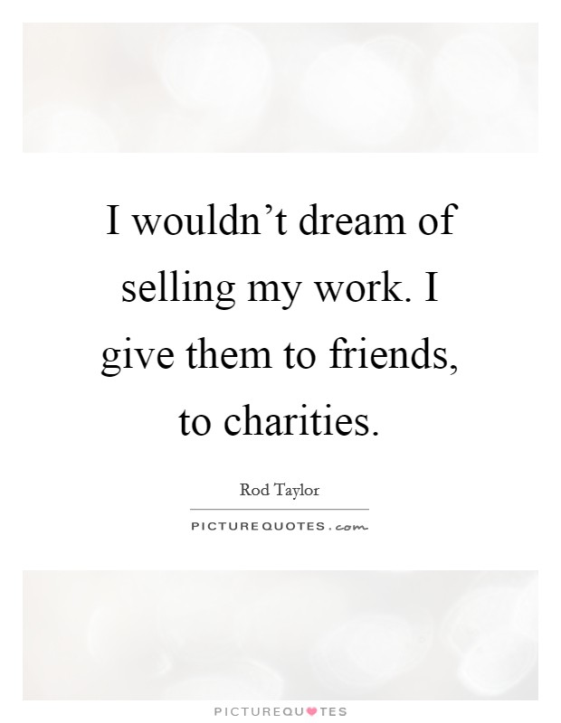 I wouldn't dream of selling my work. I give them to friends, to charities Picture Quote #1