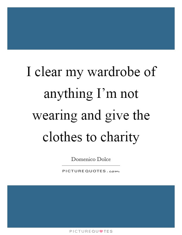 I clear my wardrobe of anything I'm not wearing and give the clothes to charity Picture Quote #1