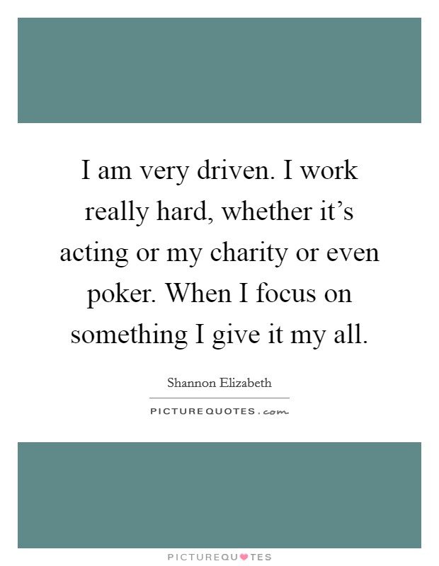 I am very driven. I work really hard, whether it's acting or my charity or even poker. When I focus on something I give it my all Picture Quote #1