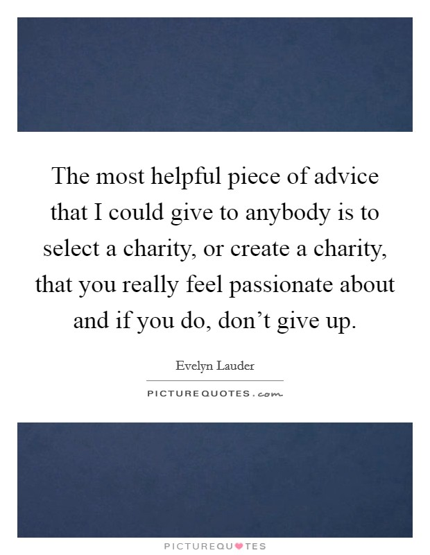 The most helpful piece of advice that I could give to anybody is to select a charity, or create a charity, that you really feel passionate about and if you do, don't give up Picture Quote #1