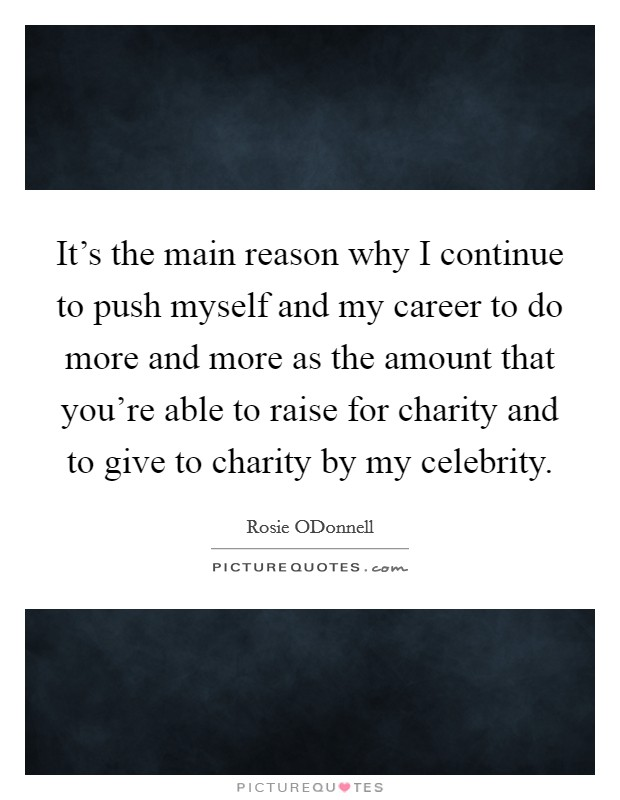 It's the main reason why I continue to push myself and my career to do more and more as the amount that you're able to raise for charity and to give to charity by my celebrity Picture Quote #1
