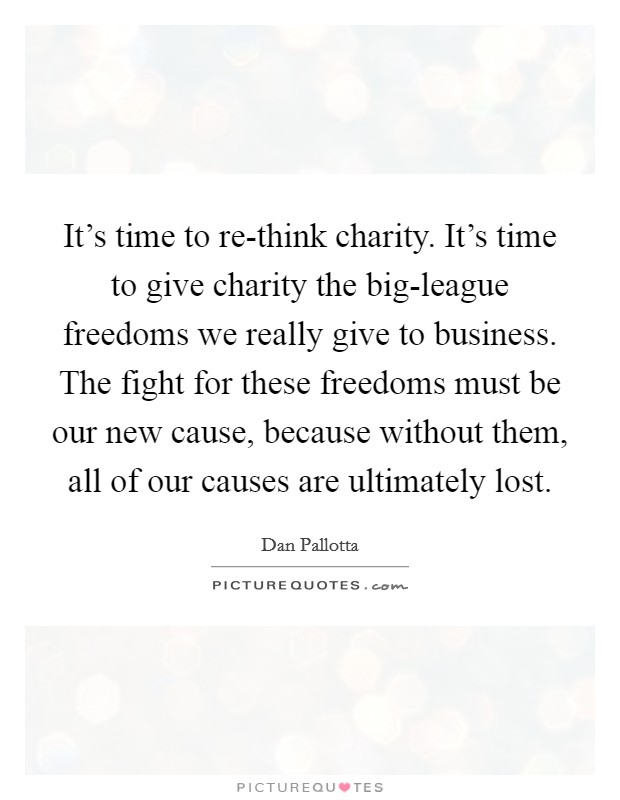 It's time to re-think charity. It's time to give charity the big-league freedoms we really give to business. The fight for these freedoms must be our new cause, because without them, all of our causes are ultimately lost Picture Quote #1