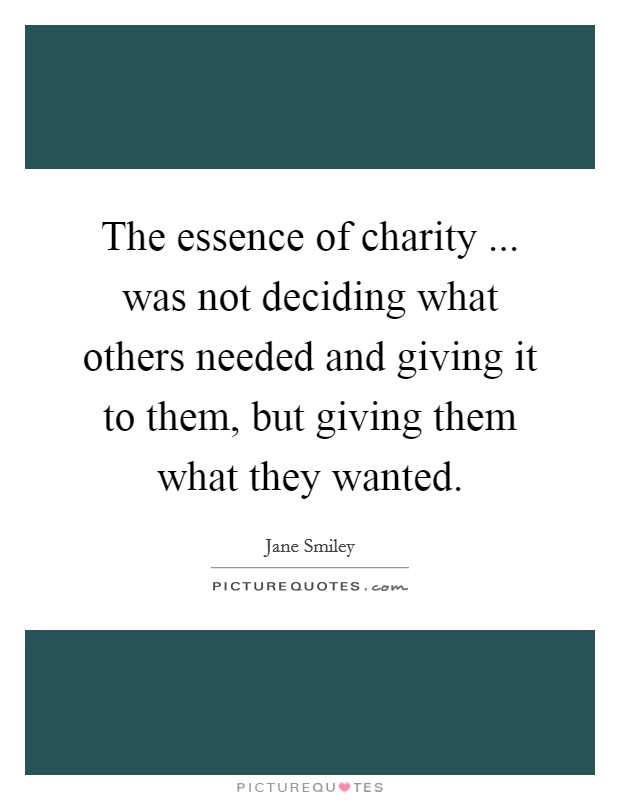 The essence of charity ... was not deciding what others needed and giving it to them, but giving them what they wanted Picture Quote #1