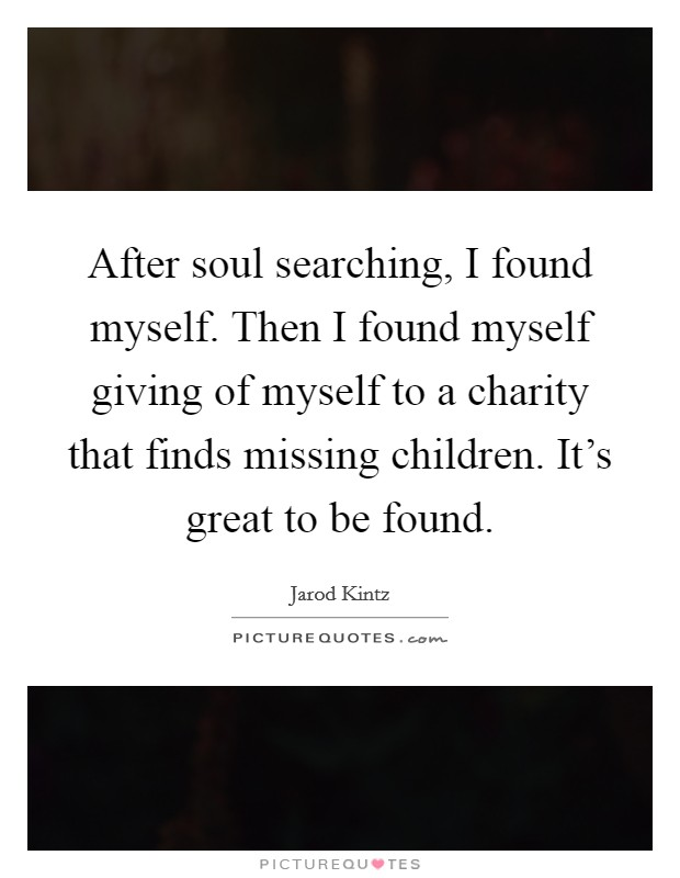 After soul searching, I found myself. Then I found myself giving of myself to a charity that finds missing children. It's great to be found Picture Quote #1