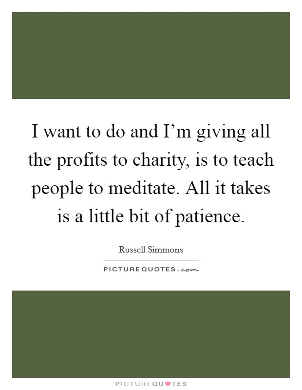 I want to do and I'm giving all the profits to charity, is to teach people to meditate. All it takes is a little bit of patience Picture Quote #1