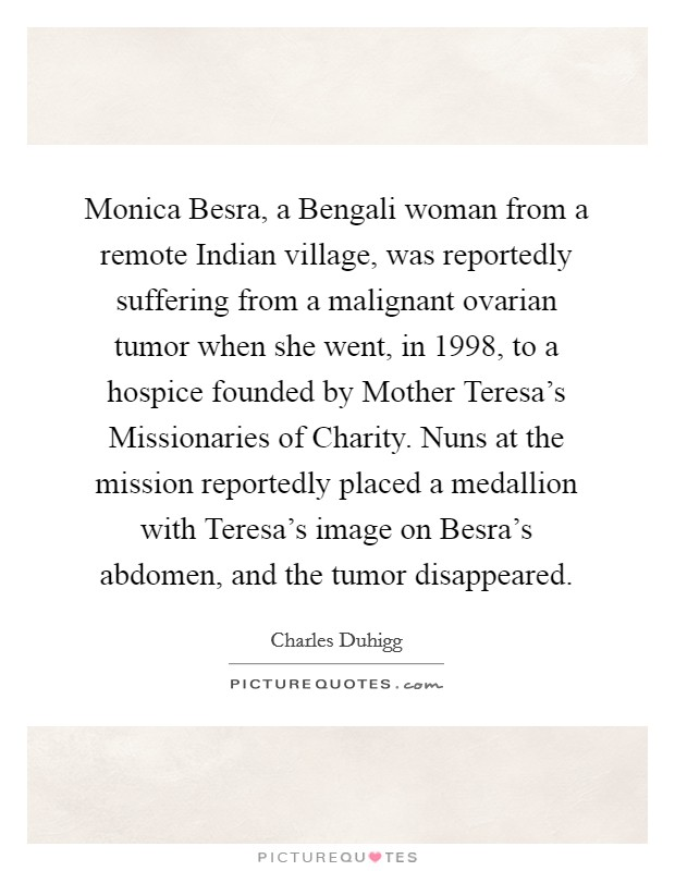 Monica Besra, a Bengali woman from a remote Indian village, was reportedly suffering from a malignant ovarian tumor when she went, in 1998, to a hospice founded by Mother Teresa's Missionaries of Charity. Nuns at the mission reportedly placed a medallion with Teresa's image on Besra's abdomen, and the tumor disappeared Picture Quote #1