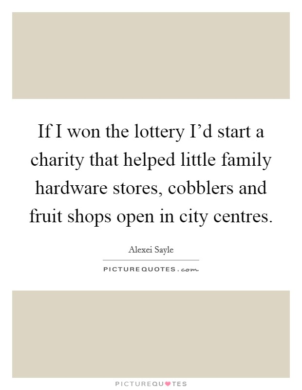 If I won the lottery I'd start a charity that helped little family hardware stores, cobblers and fruit shops open in city centres Picture Quote #1
