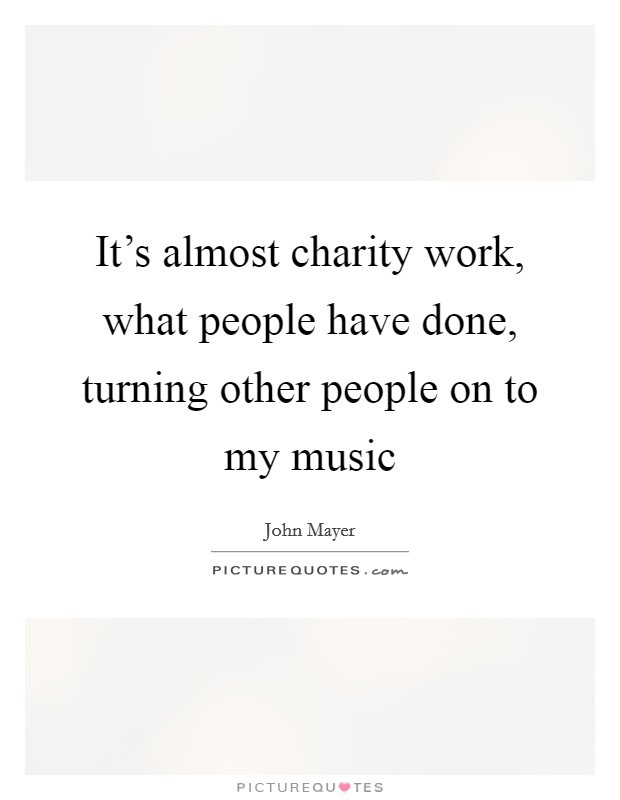 It's almost charity work, what people have done, turning other people on to my music Picture Quote #1