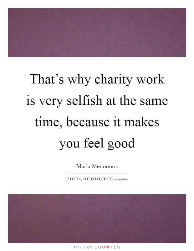 That's why charity work is very selfish at the same time, because it makes you feel good Picture Quote #1