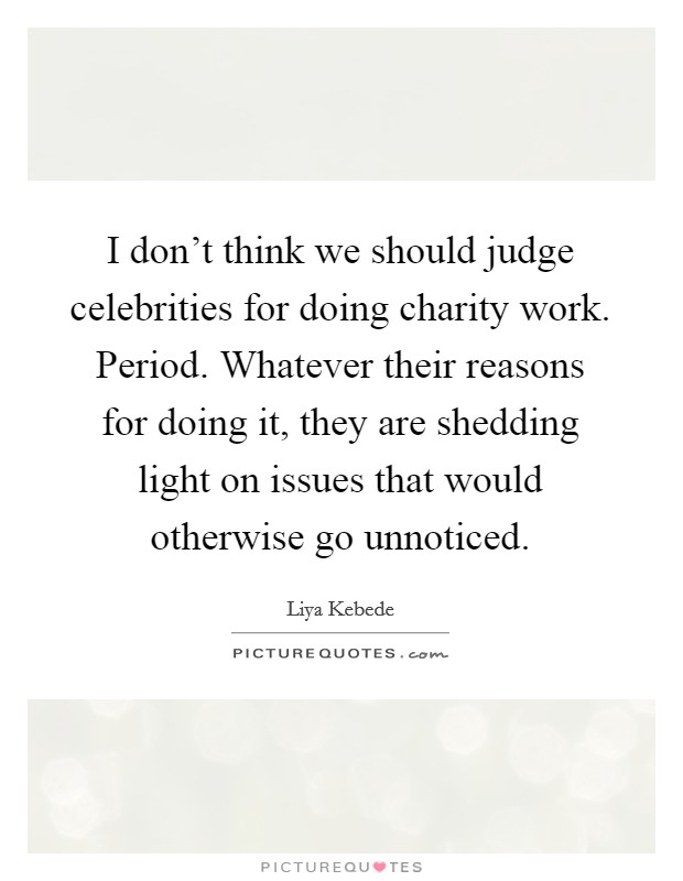 I don't think we should judge celebrities for doing charity work. Period. Whatever their reasons for doing it, they are shedding light on issues that would otherwise go unnoticed Picture Quote #1