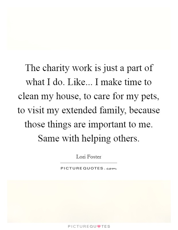 The charity work is just a part of what I do. Like... I make time to clean my house, to care for my pets, to visit my extended family, because those things are important to me. Same with helping others Picture Quote #1