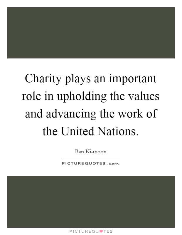 Charity plays an important role in upholding the values and advancing the work of the United Nations Picture Quote #1