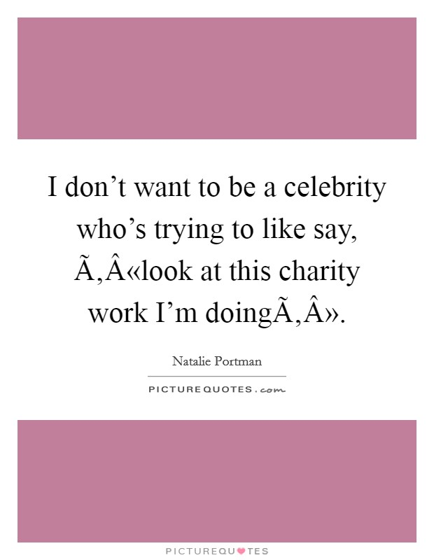 I don't want to be a celebrity who's trying to like say, Ã'Â«look at this charity work I'm doing» Picture Quote #1