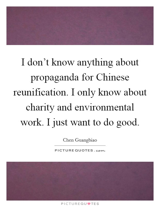 I don't know anything about propaganda for Chinese reunification. I only know about charity and environmental work. I just want to do good Picture Quote #1