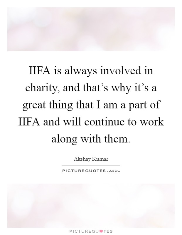 IIFA is always involved in charity, and that's why it's a great thing that I am a part of IIFA and will continue to work along with them Picture Quote #1