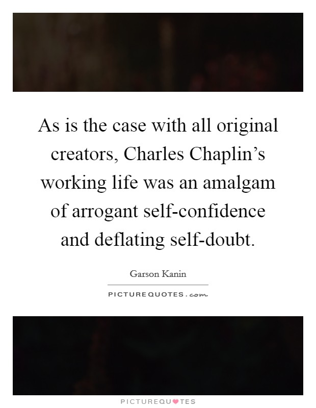 As is the case with all original creators, Charles Chaplin's working life was an amalgam of arrogant self-confidence and deflating self-doubt Picture Quote #1