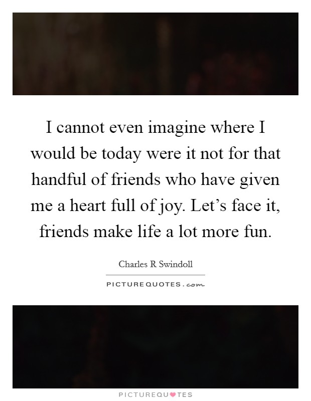 I cannot even imagine where I would be today were it not for that handful of friends who have given me a heart full of joy. Let's face it, friends make life a lot more fun Picture Quote #1