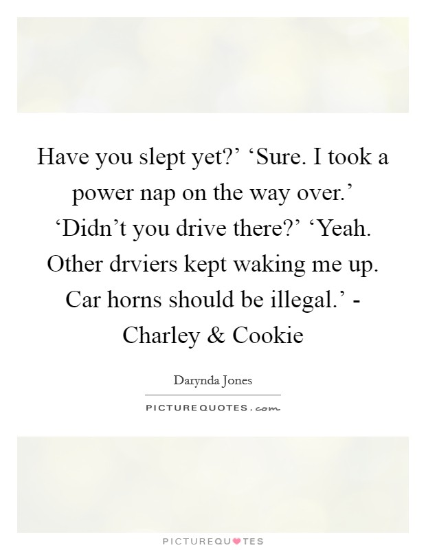 Have you slept yet?' 'Sure. I took a power nap on the way over.' 'Didn't you drive there?' 'Yeah. Other drviers kept waking me up. Car horns should be illegal.' - Charley and Cookie Picture Quote #1
