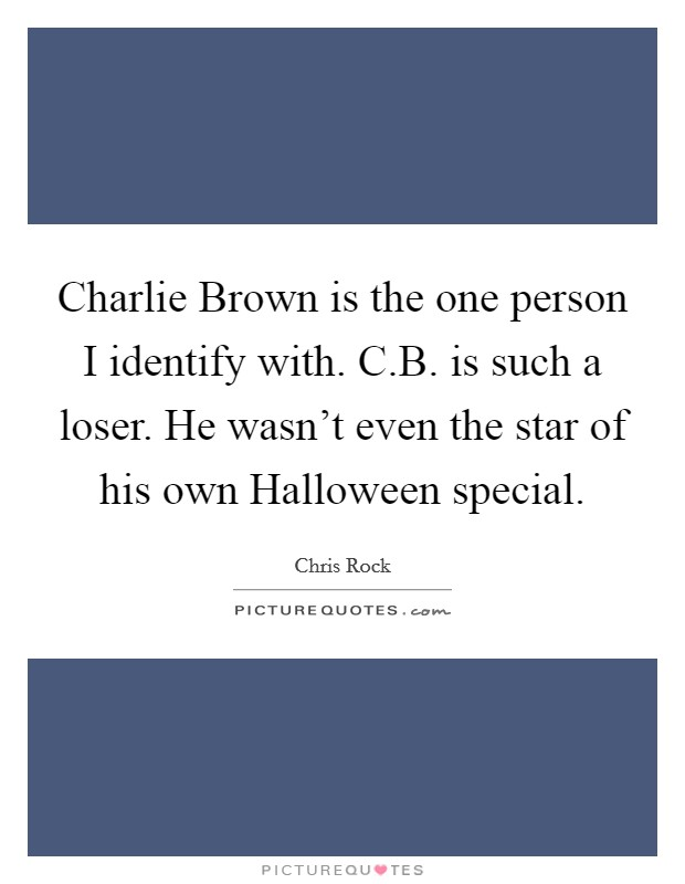 Charlie Brown is the one person I identify with. C.B. is such a loser. He wasn't even the star of his own Halloween special Picture Quote #1