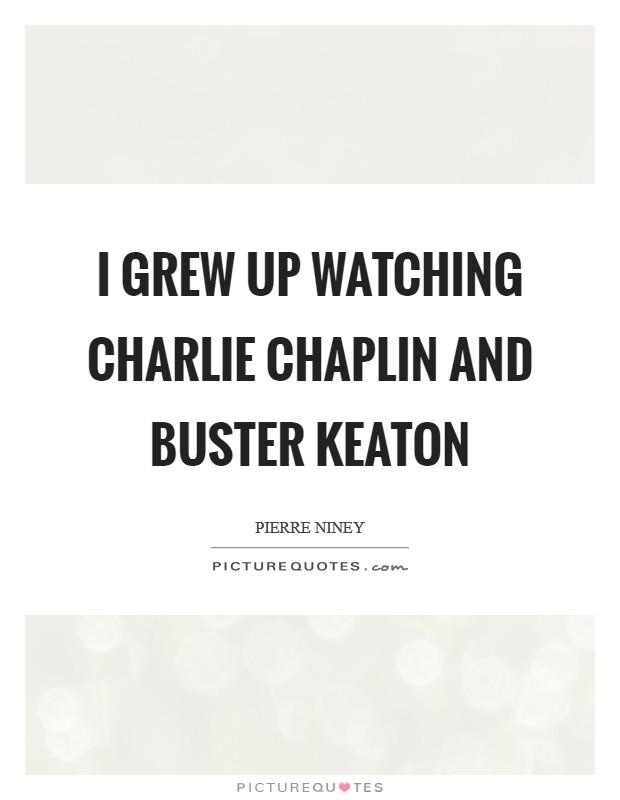 I grew up watching Charlie Chaplin and Buster Keaton Picture Quote #1