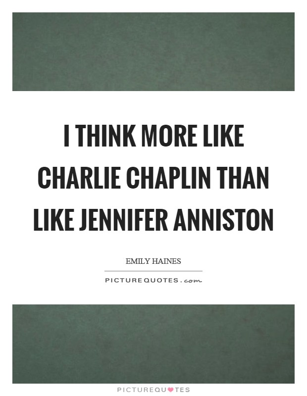 I think more like Charlie Chaplin than like Jennifer Anniston Picture Quote #1