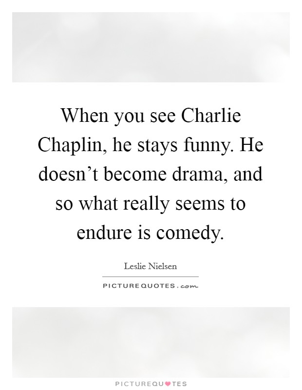 When you see Charlie Chaplin, he stays funny. He doesn't become drama, and so what really seems to endure is comedy Picture Quote #1