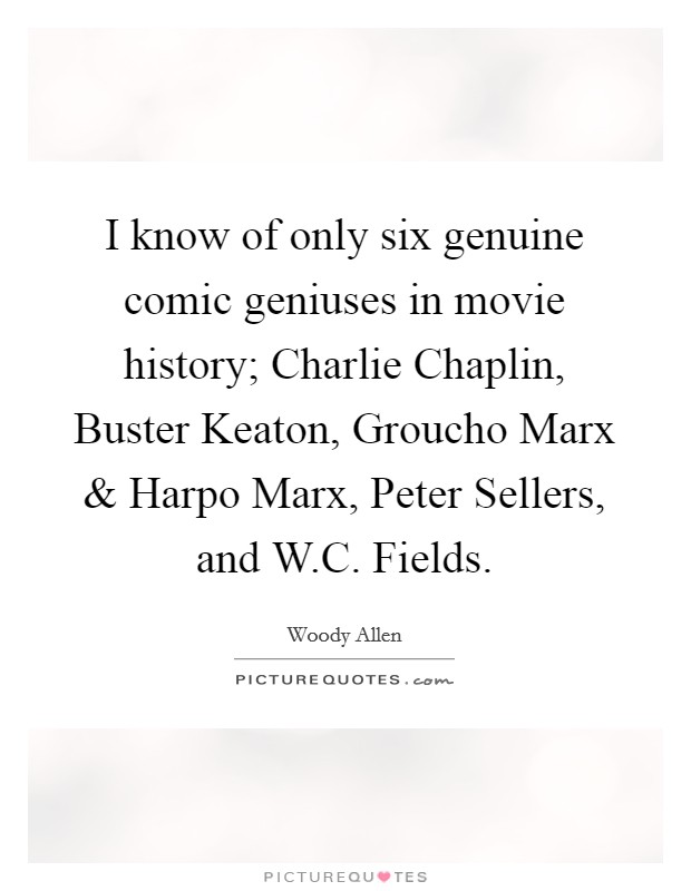 I know of only six genuine comic geniuses in movie history; Charlie Chaplin, Buster Keaton, Groucho Marx and Harpo Marx, Peter Sellers, and W.C. Fields Picture Quote #1