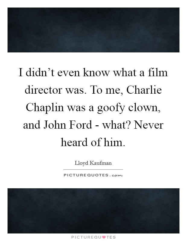 I didn't even know what a film director was. To me, Charlie Chaplin was a goofy clown, and John Ford - what? Never heard of him Picture Quote #1